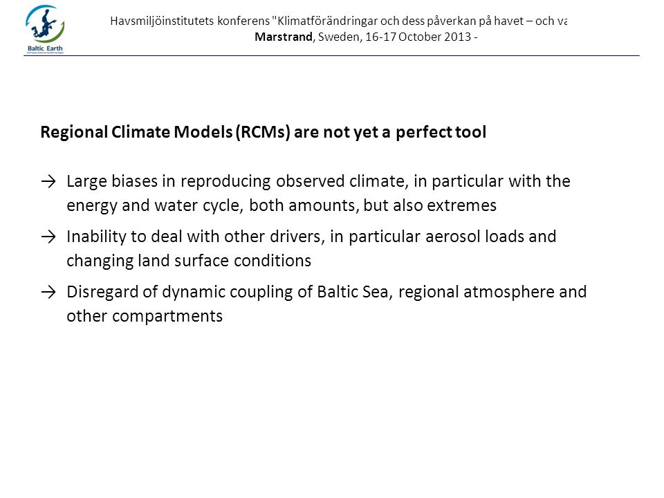 Havsmiljöinstitutets konferens Klimatförändringar och dess påverkan på havet – och vad gör vi? , Marstrand, Sweden, 16-17 October 2013 - Regional Climate Models (RCMs) are not yet a perfect tool →Large biases in reproducing observed climate, in particular with the energy and water cycle, both amounts, but also extremes →Inability to deal with other drivers, in particular aerosol loads and changing land surface conditions →Disregard of dynamic coupling of Baltic Sea, regional atmosphere and other compartments