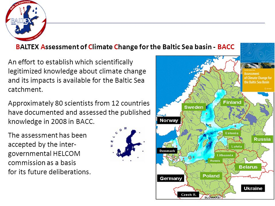 BALTEX Assessment of Climate Change for the Baltic Sea basin - BACC An effort to establish which scientifically legitimized knowledge about climate change and its impacts is available for the Baltic Sea catchment.