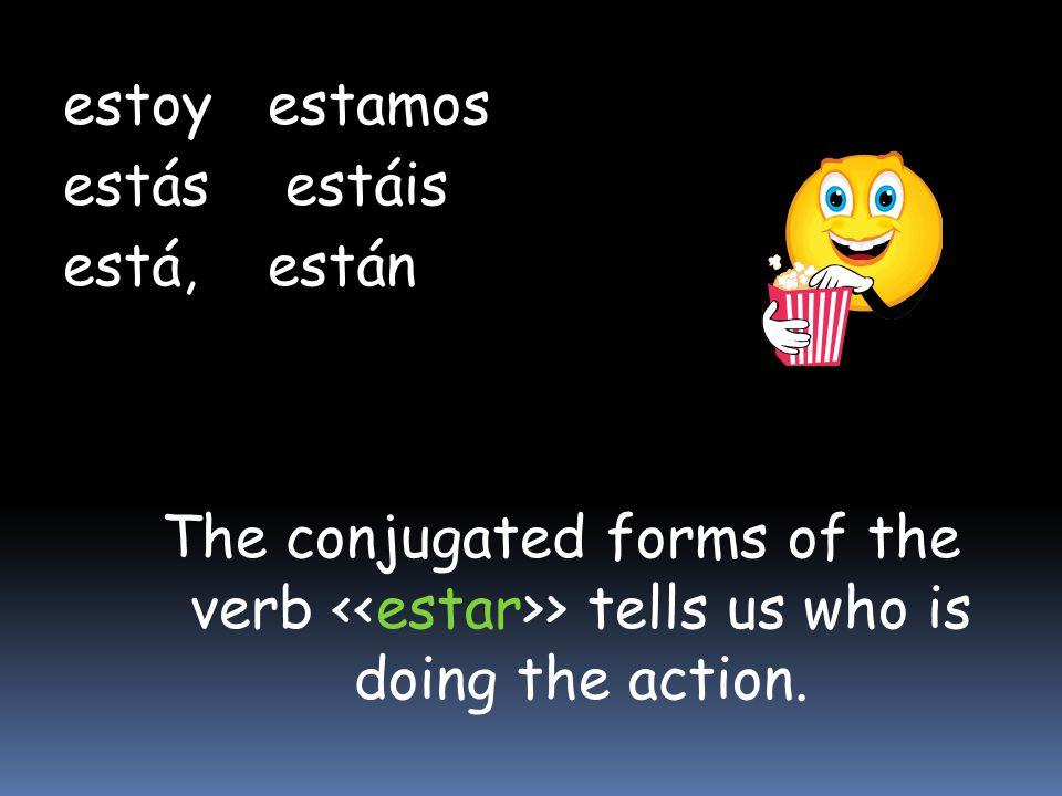 estoyestamos estás estáis está,están The conjugated forms of the verb > tells us who is doing the action.