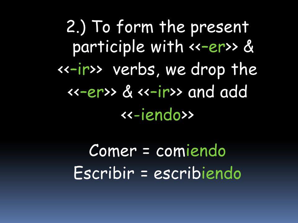 2.) To form the present participle with > & > verbs, we drop the > & > and add > Comer = comiendo Escribir = escribiendo