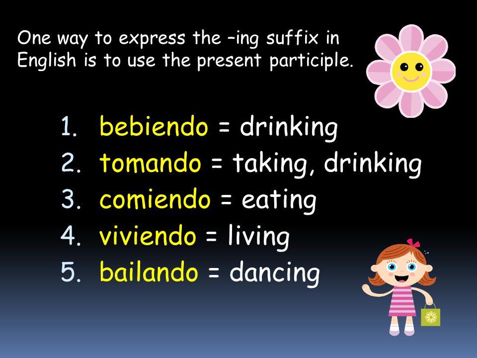 1. bebiendo = drinking 2. tomando = taking, drinking 3. comiendo = eating 4. viviendo = living 5. bailando = dancing One way to express the –ing suffi