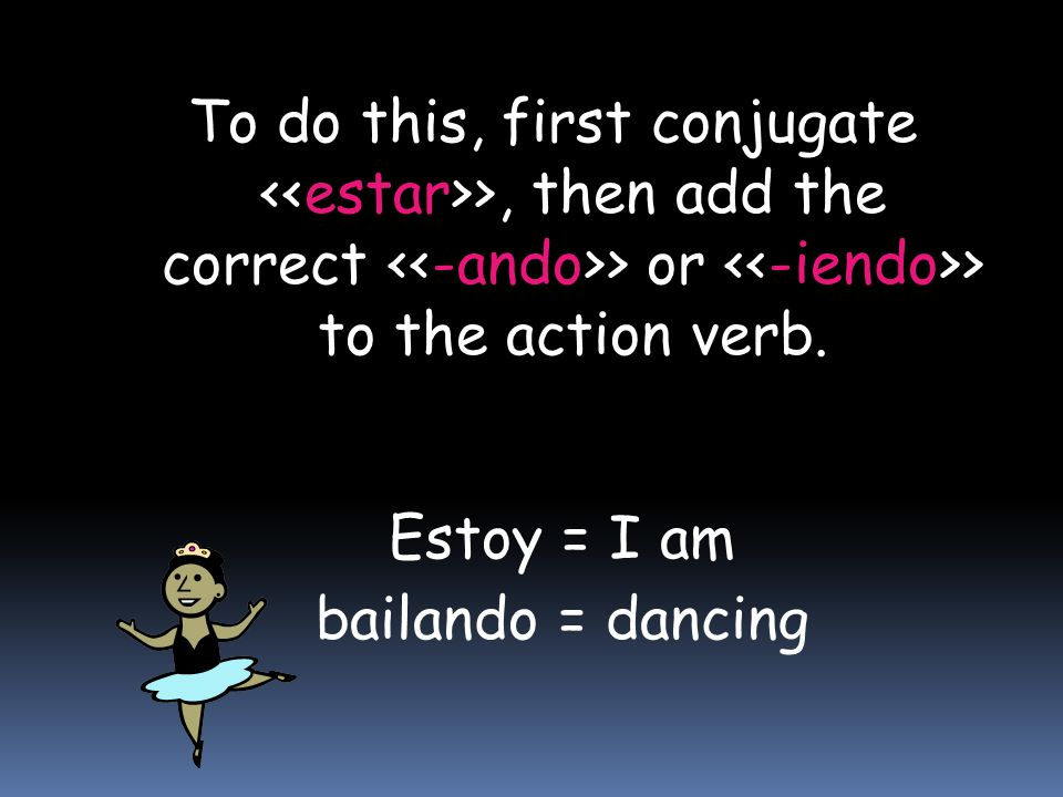 To do this, first conjugate >, then add the correct > or > to the action verb. Estoy = I am bailando = dancing