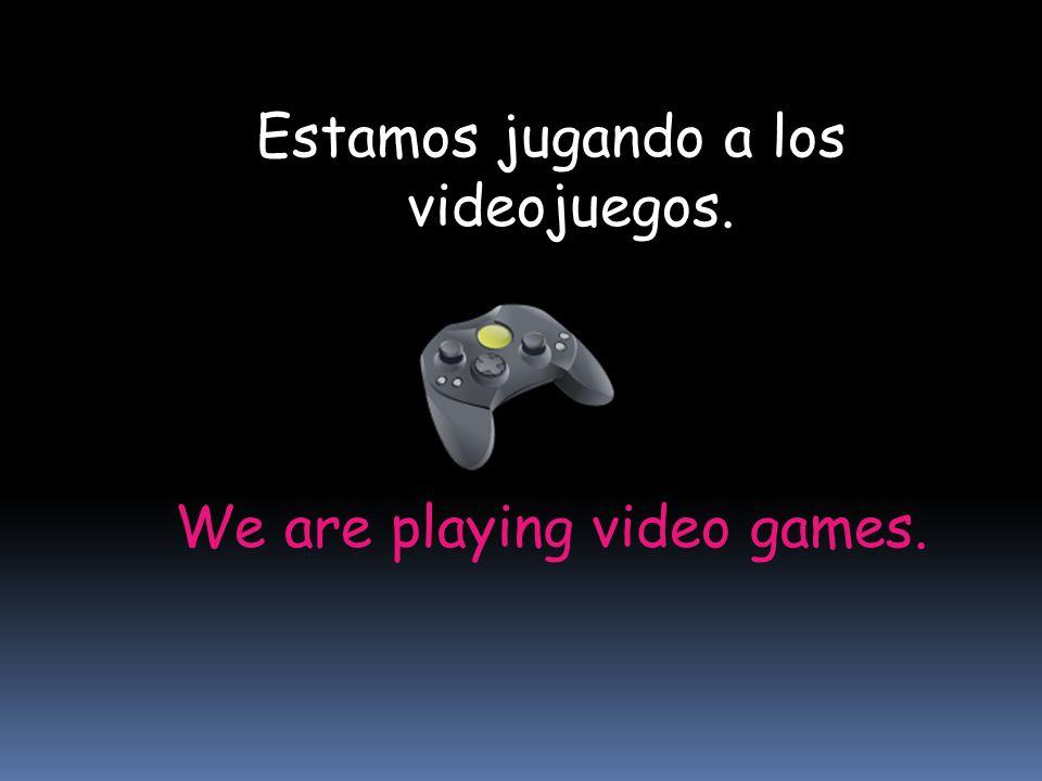 We are playing video games. Estamos jugando a los videojuegos.
