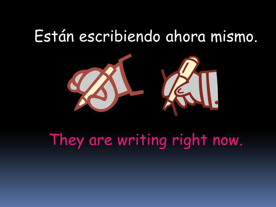 They are writing right now. Están escribiendo ahora mismo.