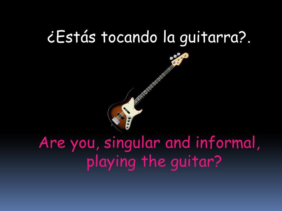 Are you, singular and informal, playing the guitar? ¿Estás tocando la guitarra?.