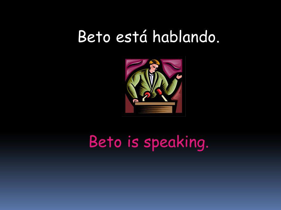 Beto is speaking. Beto está hablando.