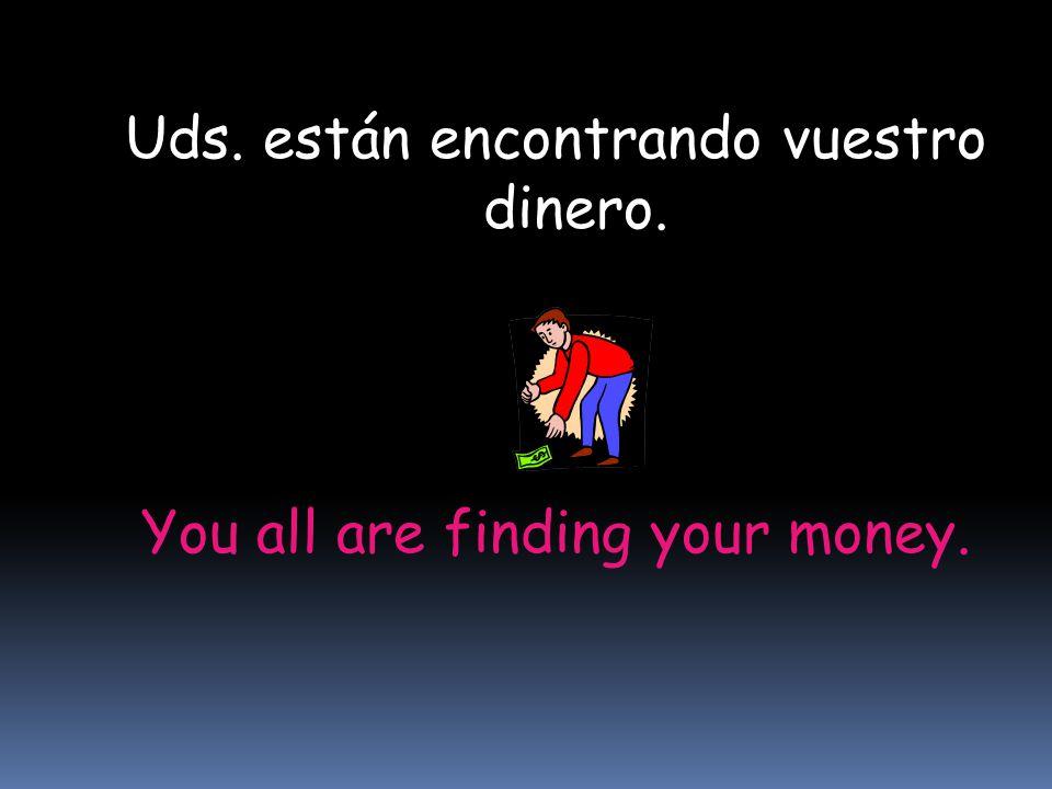 You all are finding your money. Uds. están encontrando vuestro dinero.