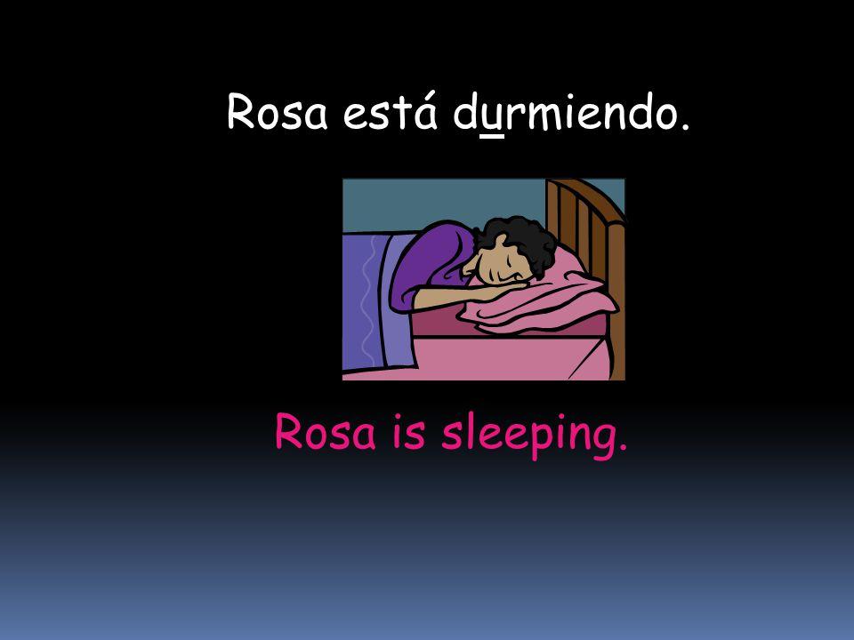 Rosa is sleeping. Rosa está durmiendo.