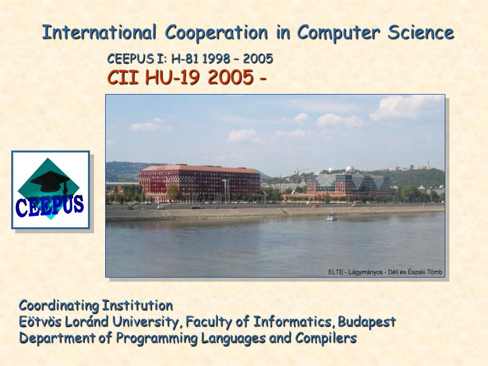 Coordinating Institution Eötvös Loránd University, Faculty of Informatics, Budapest Department of Programming Languages and Compilers International Cooperation in Computer Science CEEPUS I: H-81 1998 – 2005 CII HU-19 2005 -
