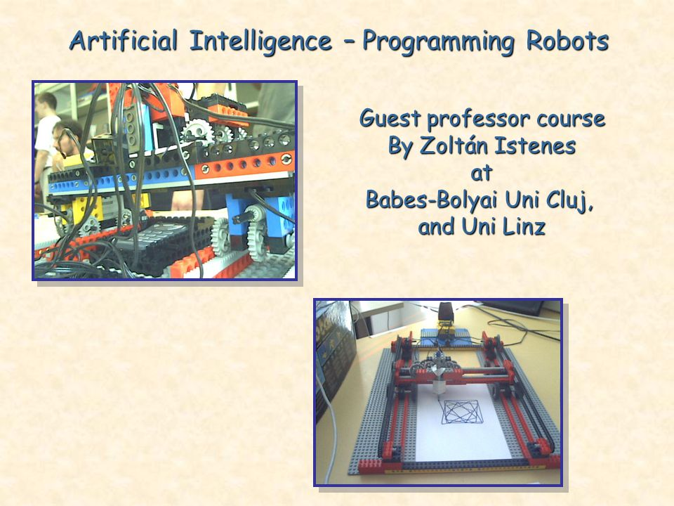 Artificial Intelligence – Programming Robots Guest professor course By Zoltán Istenes at Babes-Bolyai Uni Cluj, and Uni Linz