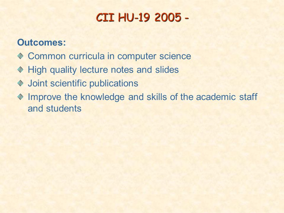 CII HU-19 2005 - Outcomes: Common curricula in computer science High quality lecture notes and slides Joint scientific publications Improve the knowledge and skills of the academic staff and students