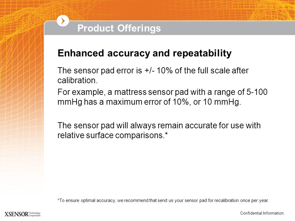 Confidential Information Product Offerings Enhanced accuracy and repeatability The sensor pad error is +/- 10% of the full scale after calibration.