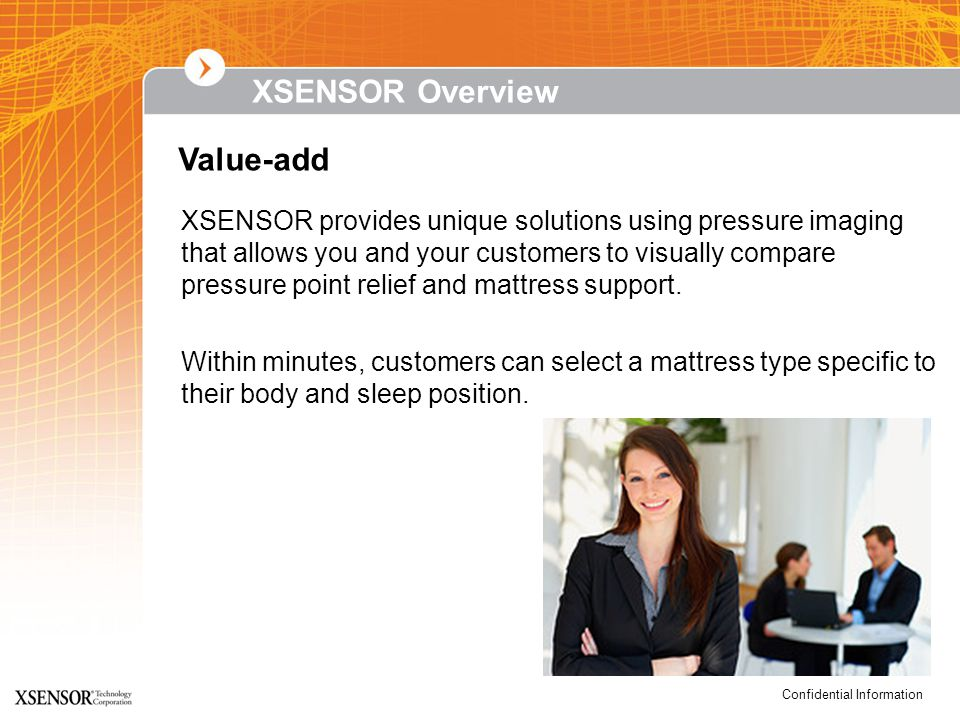 Confidential Information XSENSOR Overview XSENSOR provides unique solutions using pressure imaging that allows you and your customers to visually compare pressure point relief and mattress support.