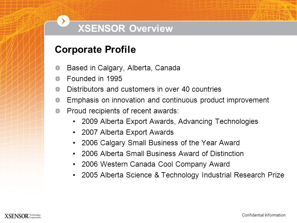 Confidential Information XSENSOR Overview Based in Calgary, Alberta, Canada Founded in 1995 Distributors and customers in over 40 countries Emphasis on innovation and continuous product improvement Proud recipients of recent awards: 2009 Alberta Export Awards, Advancing Technologies 2007 Alberta Export Awards 2006 Calgary Small Business of the Year Award 2006 Alberta Small Business Award of Distinction 2006 Western Canada Cool Company Award 2005 Alberta Science & Technology Industrial Research Prize Corporate Profile