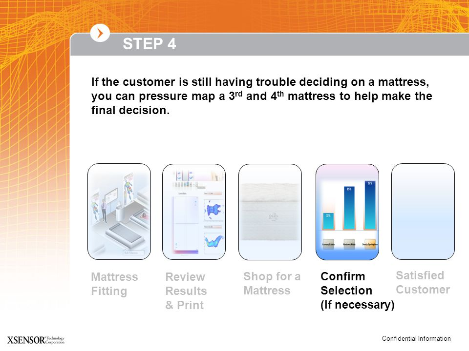 Confidential Information If the customer is still having trouble deciding on a mattress, you can pressure map a 3 rd and 4 th mattress to help make the final decision.