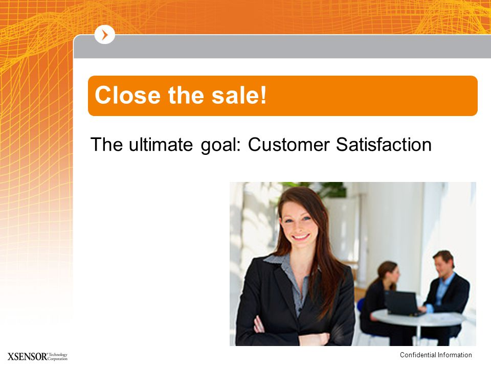 Confidential Information The ultimate goal: Customer Satisfaction Close the sale!