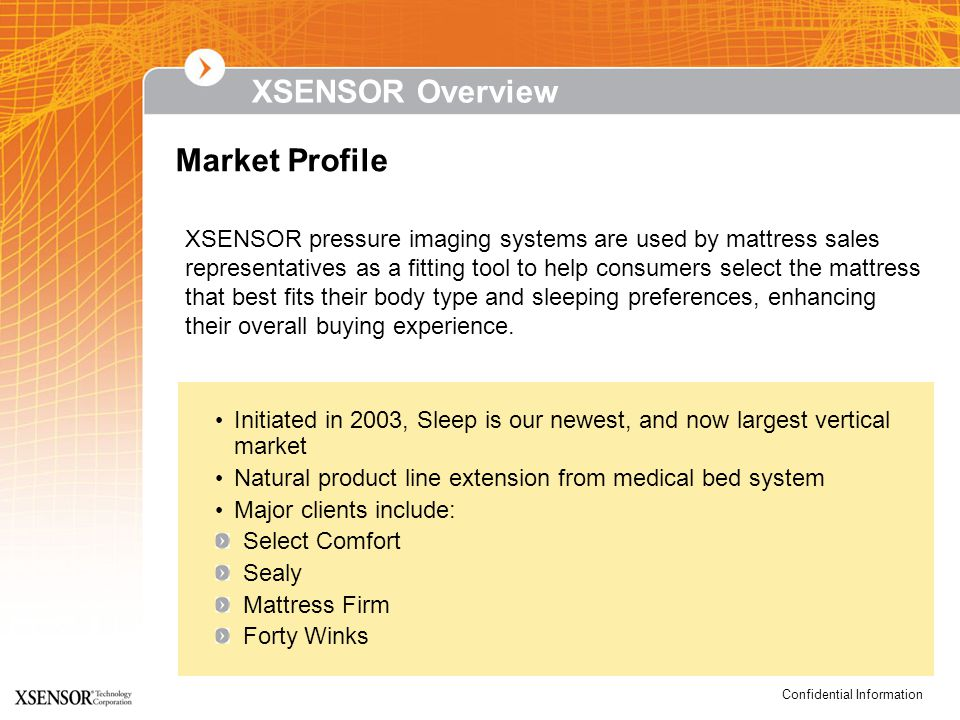 Confidential Information XSENSOR pressure imaging systems are used by mattress sales representatives as a fitting tool to help consumers select the mattress that best fits their body type and sleeping preferences, enhancing their overall buying experience.