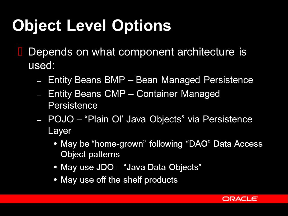 Object Level Options  Depends on what component architecture is used: – Entity Beans BMP – Bean Managed Persistence – Entity Beans CMP – Container Managed Persistence – POJO – Plain Ol' Java Objects via Persistence Layer  May be home-grown following DAO Data Access Object patterns  May use JDO – Java Data Objects  May use off the shelf products