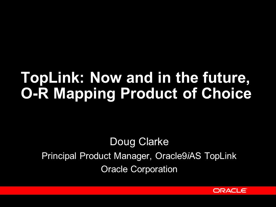 TopLink: Now and in the future, O-R Mapping Product of Choice Doug Clarke Principal Product Manager, Oracle9iAS TopLink Oracle Corporation