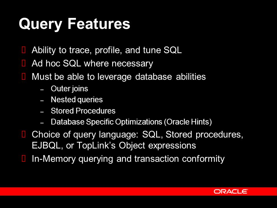 Query Features  Ability to trace, profile, and tune SQL  Ad hoc SQL where necessary  Must be able to leverage database abilities – Outer joins – Nested queries – Stored Procedures – Database Specific Optimizations (Oracle Hints)  Choice of query language: SQL, Stored procedures, EJBQL, or TopLink's Object expressions  In-Memory querying and transaction conformity