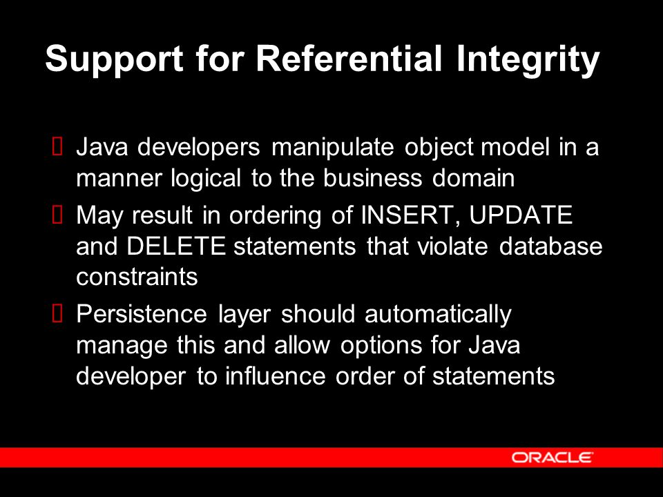 Support for Referential Integrity  Java developers manipulate object model in a manner logical to the business domain  May result in ordering of INSERT, UPDATE and DELETE statements that violate database constraints  Persistence layer should automatically manage this and allow options for Java developer to influence order of statements
