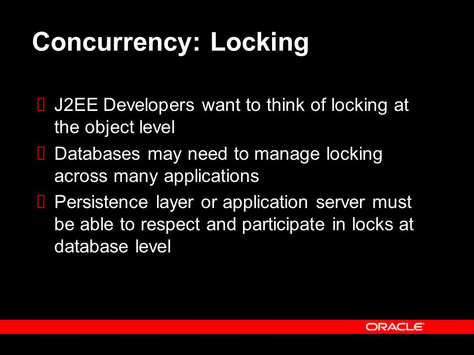 Concurrency: Locking  J2EE Developers want to think of locking at the object level  Databases may need to manage locking across many applications  Persistence layer or application server must be able to respect and participate in locks at database level