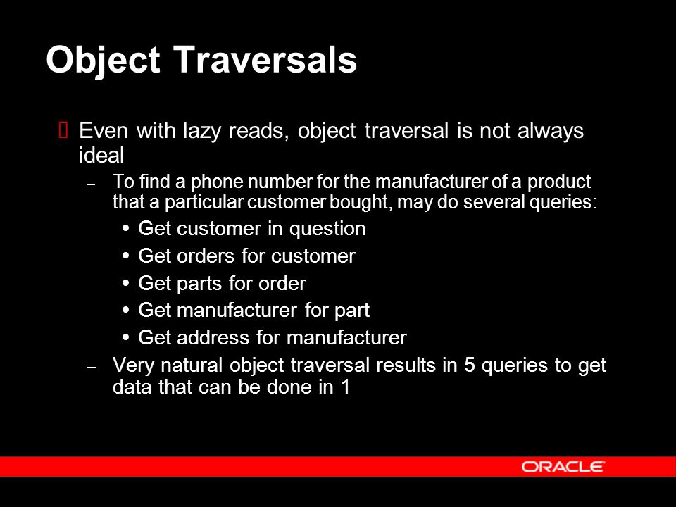 Object Traversals  Even with lazy reads, object traversal is not always ideal – To find a phone number for the manufacturer of a product that a particular customer bought, may do several queries:  Get customer in question  Get orders for customer  Get parts for order  Get manufacturer for part  Get address for manufacturer – Very natural object traversal results in 5 queries to get data that can be done in 1