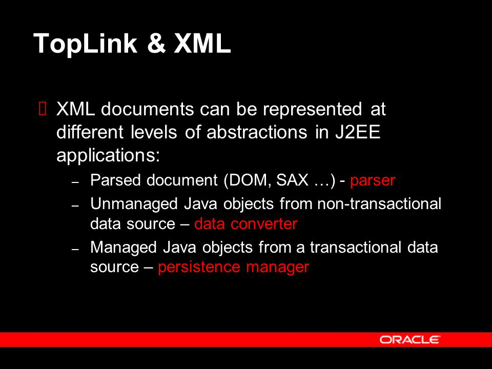 TopLink & XML  XML documents can be represented at different levels of abstractions in J2EE applications: – Parsed document (DOM, SAX …) - parser – Unmanaged Java objects from non-transactional data source – data converter – Managed Java objects from a transactional data source – persistence manager