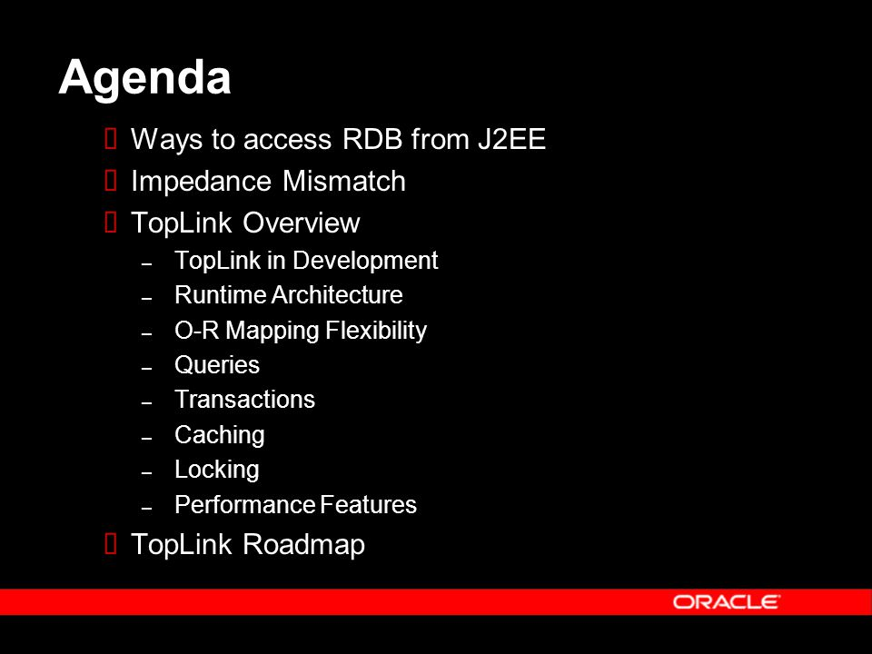 Agenda  Ways to access RDB from J2EE  Impedance Mismatch  TopLink Overview – TopLink in Development – Runtime Architecture – O-R Mapping Flexibility – Queries – Transactions – Caching – Locking – Performance Features  TopLink Roadmap