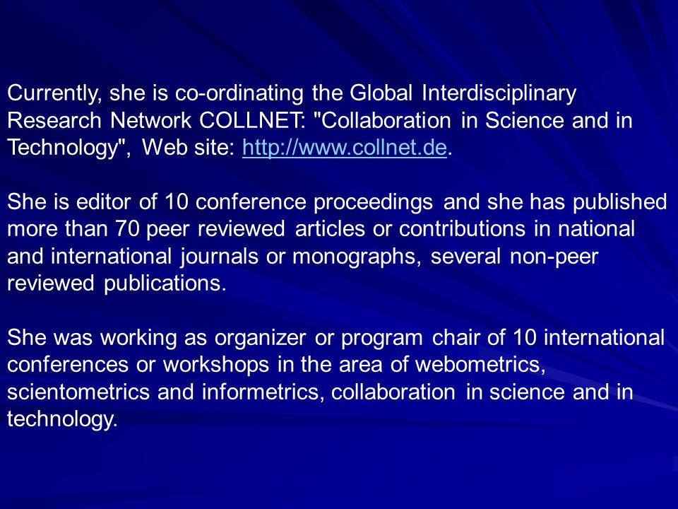 Currently, she is co-ordinating the Global Interdisciplinary Research Network COLLNET: Collaboration in Science and in Technology , Web site: http://www.collnet.de.http://www.collnet.de She is editor of 10 conference proceedings and she has published more than 70 peer reviewed articles or contributions in national and international journals or monographs, several non-peer reviewed publications.