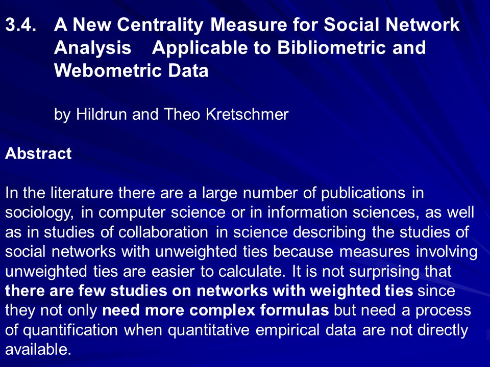 3.4.A New Centrality Measure for Social Network Analysis Applicable to Bibliometric and Webometric Data by Hildrun and Theo Kretschmer Abstract In the literature there are a large number of publications in sociology, in computer science or in information sciences, as well as in studies of collaboration in science describing the studies of social networks with unweighted ties because measures involving unweighted ties are easier to calculate.