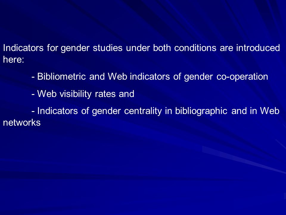Indicators for gender studies under both conditions are introduced here: - Bibliometric and Web indicators of gender co-operation - Web visibility rates and - Indicators of gender centrality in bibliographic and in Web networks