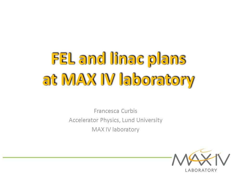 FEL and linac plans at MAX IV laboratory Francesca Curbis Accelerator Physics, Lund University MAX IV laboratory