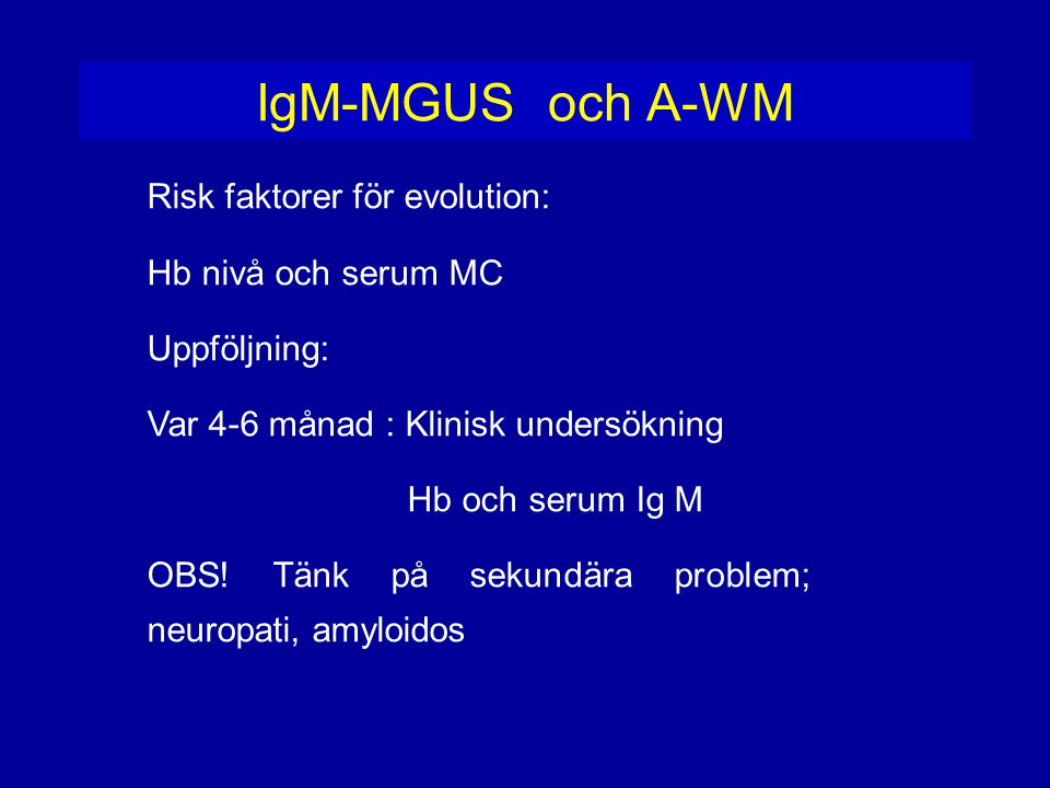 IgM-MGUS och A-WM Risk faktorer för evolution: Hb nivå och serum MC Uppföljning: Var 4-6 månad : Klinisk undersökning Hb och serum Ig M OBS! Tänk på s