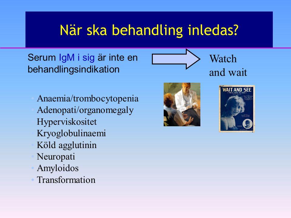 När ska behandling inledas? Watch and wait Serum IgM i sig är inte en behandlingsindikation Anaemia/trombocytopenia Adenopati/organomegaly Hyperviskos