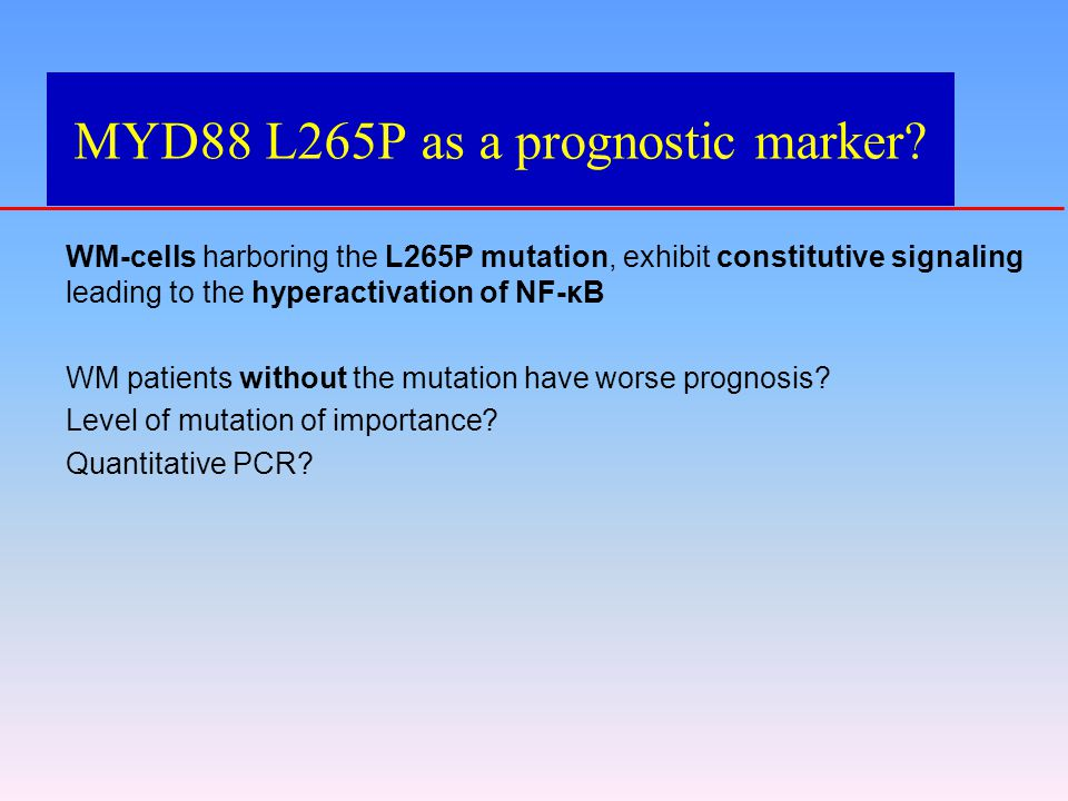 MYD88 L265P as a prognostic marker? WM-cells harboring the L265P mutation, exhibit constitutive signaling leading to the hyperactivation of NF-κB WM p