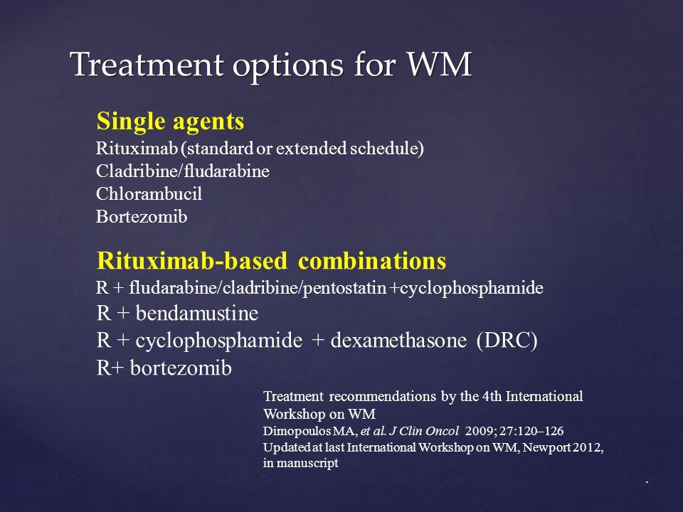 Treatment options for WM Single agents Rituximab (standard or extended schedule) Cladribine/fludarabine Chlorambucil Bortezomib Rituximab-based combin