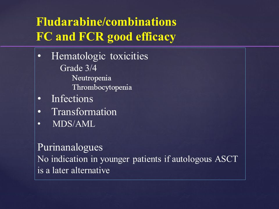 Fludarabine/combinations FC and FCR good efficacy Hematologic toxicities Grade 3/4 Neutropenia Thrombocytopenia Infections Transformation MDS/AML Puri