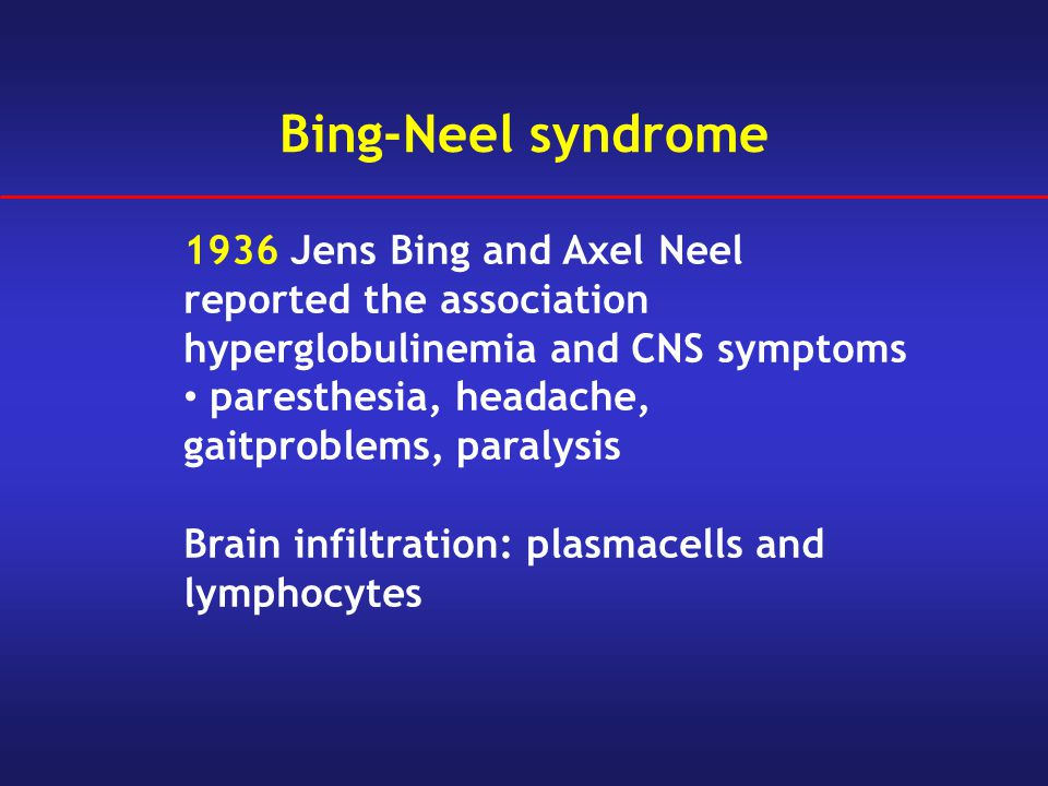 Bing-Neel syndrome 1936 Jens Bing and Axel Neel reported the association hyperglobulinemia and CNS symptoms paresthesia, headache, gaitproblems, paral