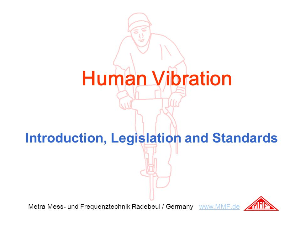 Human Vibration Introduction, Legislation and Standards Metra Mess- und Frequenztechnik Radebeul / Germany www.MMF.dewww.MMF.de