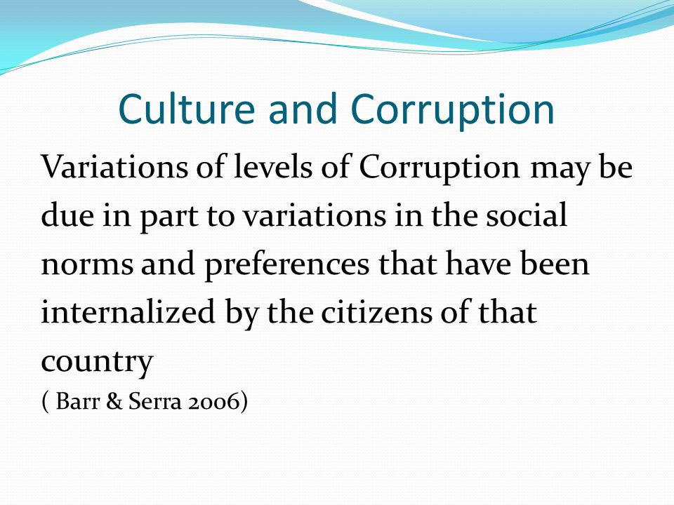 Culture and Corruption Variations of levels of Corruption may be due in part to variations in the social norms and preferences that have been internal