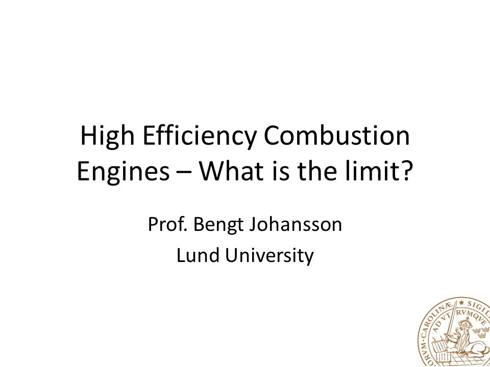 High Efficiency Combustion Engines – What is the limit? Prof. Bengt Johansson Lund University