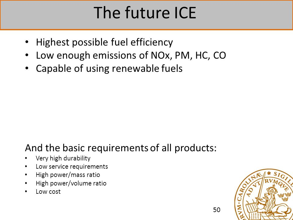 The future ICE Highest possible fuel efficiency Low enough emissions of NOx, PM, HC, CO Capable of using renewable fuels And the basic requirements of all products: Very high durability Low service requirements High power/mass ratio High power/volume ratio Low cost 50