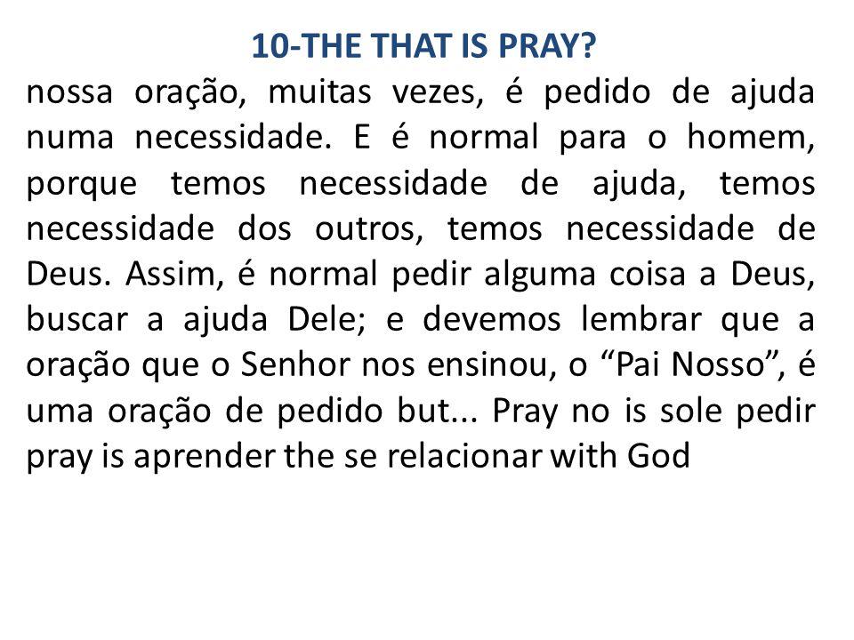 10-THE THAT IS PRAY. nossa oração, muitas vezes, é pedido de ajuda numa necessidade.
