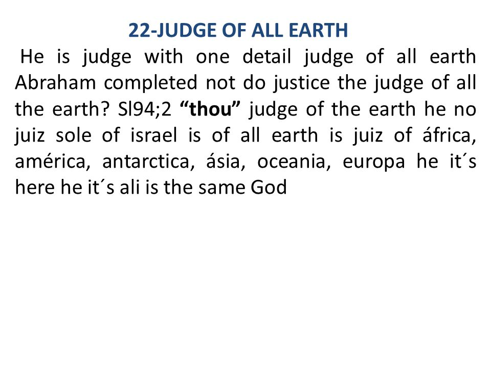 "22-JUDGE OF ALL EARTH He is judge with one detail judge of all earth Abraham completed not do justice the judge of all the earth? Sl94;2 ""thou"" judge"