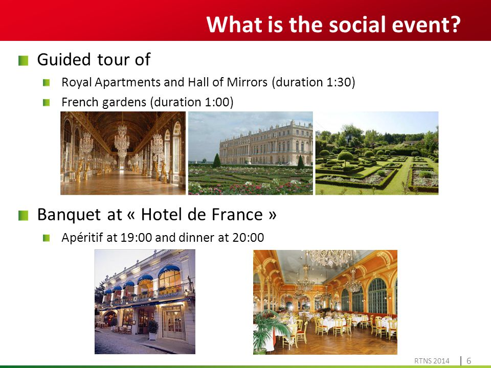 Cliquez pour modifier le style du titre RTNS 2014 | 6| 6 Guided tour of Royal Apartments and Hall of Mirrors (duration 1:30) French gardens (duration 1:00) Banquet at « Hotel de France » Apéritif at 19:00 and dinner at 20:00 What is the social event