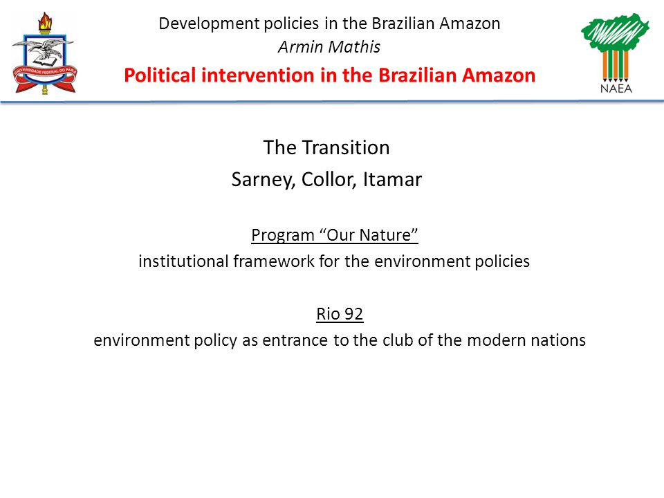 Development policies in the Brazilian Amazon Armin Mathis Political intervention in the Brazilian Amazon The Transition Sarney, Collor, Itamar Program Our Nature institutional framework for the environment policies Rio 92 environment policy as entrance to the club of the modern nations