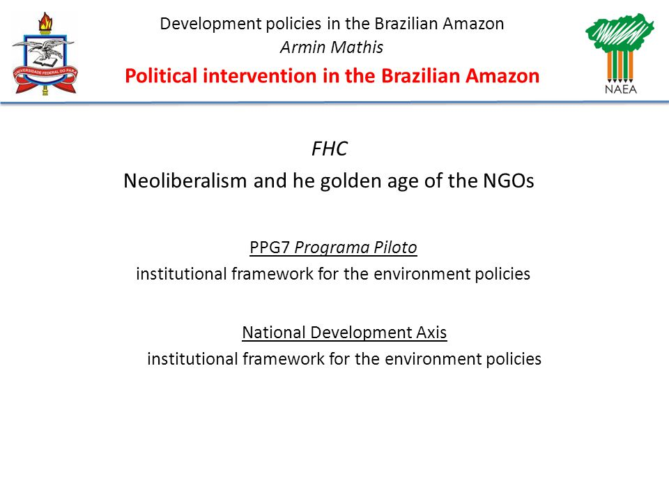 Development policies in the Brazilian Amazon Armin Mathis Political intervention in the Brazilian Amazon FHC Neoliberalism and he golden age of the NGOs PPG7 Programa Piloto institutional framework for the environment policies National Development Axis institutional framework for the environment policies