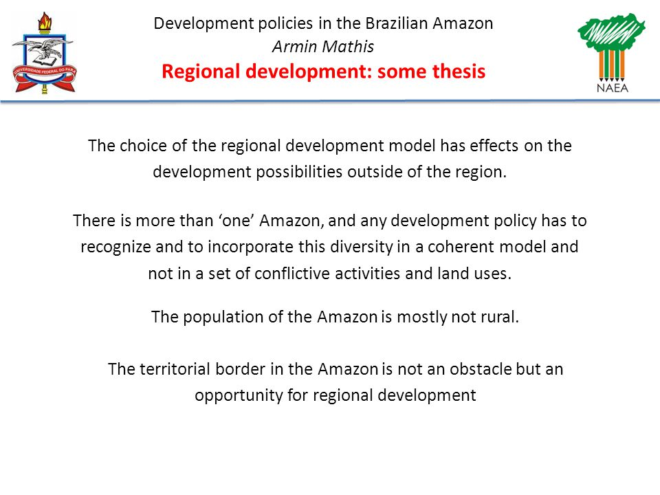 Development policies in the Brazilian Amazon Armin Mathis Regional development: some thesis The choice of the regional development model has effects on the development possibilities outside of the region.
