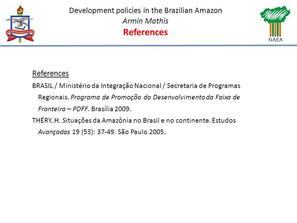 Development policies in the Brazilian Amazon Armin Mathis References BRASIL / Ministério da Integração Nacional / Secretaria de Programas Regionais.